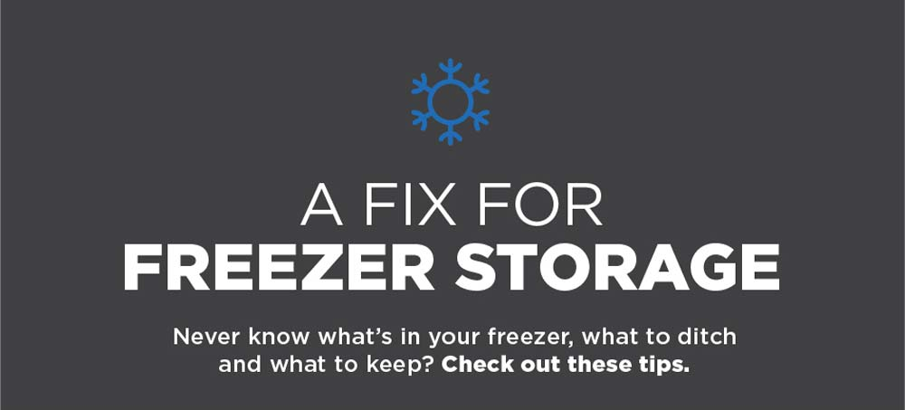 A Fix for Freezer Storage. Never know what's in your freezer, what to ditch and what to keep? Check out these tips.