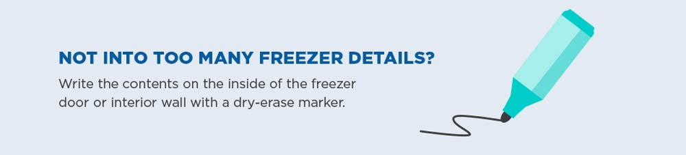 Not into too many freezer details? Write the contents on the inside of the freezer door or interior with a dry-erase marker.