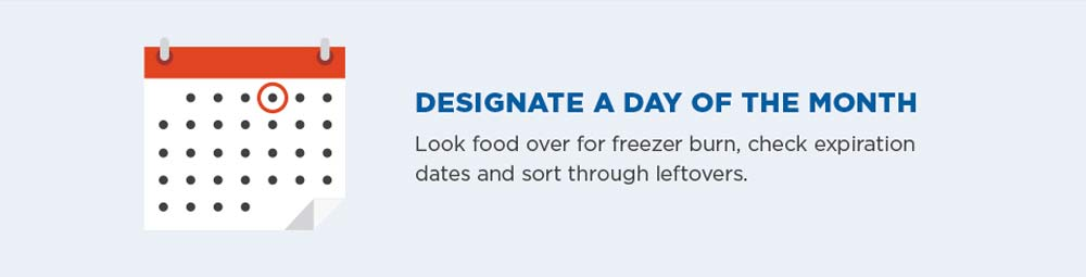Designate a day of the month. Look food over for freezer burn, check expiration dates and sort through leftovers.