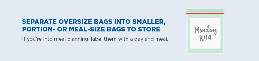 Separate oversize bags into smaller, portion—or meal—-size bags to store. If you're into meal planning, label them with a day and meal.