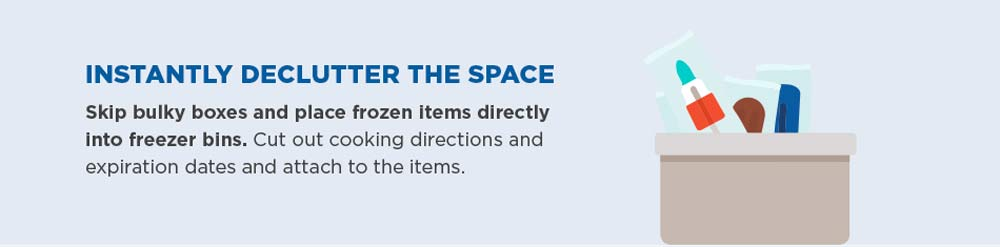 Instantly declutter the space. Skip bulky boxes and place frozen items directly into freezer bins. Cut out cooking directions and expiration dates and attach to the items.