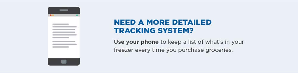 Need a more detailed tracking system? Use your phone to keep a list of what's in your freezer every time you purchase groceries.
