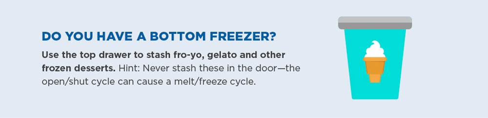 Do you have a bottom freezer? Use the top drawer to stash fro-yo, gelato and other frozen desserts. Hint: never stash these in the door—the open/shut cycle can cause a melt/freeze cycle.