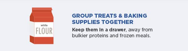 Group treats and baking supplies together. Keep them in a drawer, away from bulkier proteins and frozen meals.